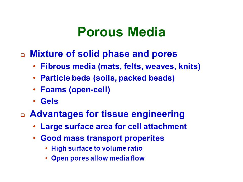 Porous Media  Mixture of solid phase and pores Fibrous media (mats, felts, weaves, knits) Particle beds (soils, packed beads) Foams (open-cell) Gels
