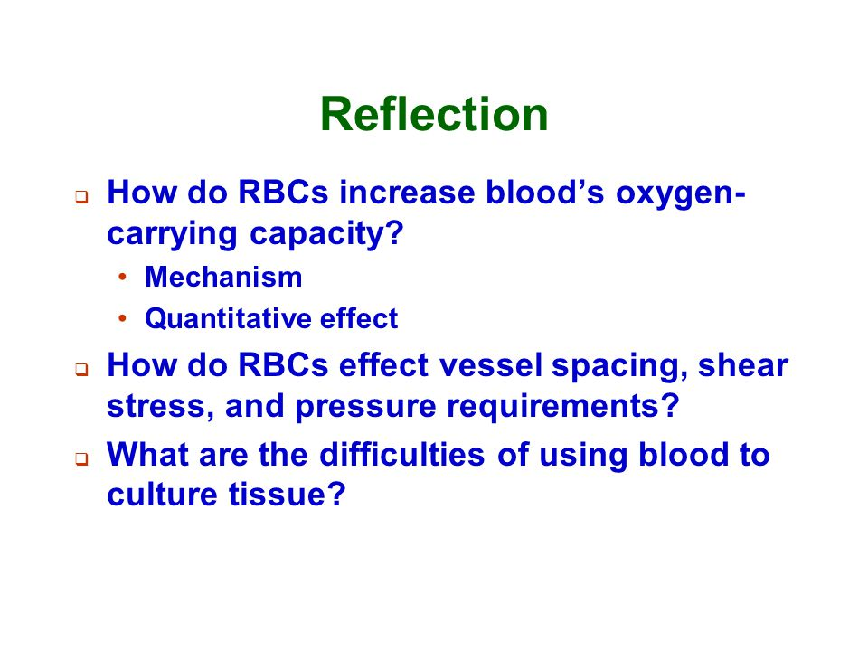 Reflection  How do RBCs increase blood's oxygen- carrying capacity? Mechanism Quantitative effect  How do RBCs effect vessel spacing, shear stress,