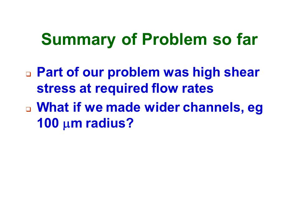 Summary of Problem so far  Part of our problem was high shear stress at required flow rates  What if we made wider channels, eg 100  m radius?