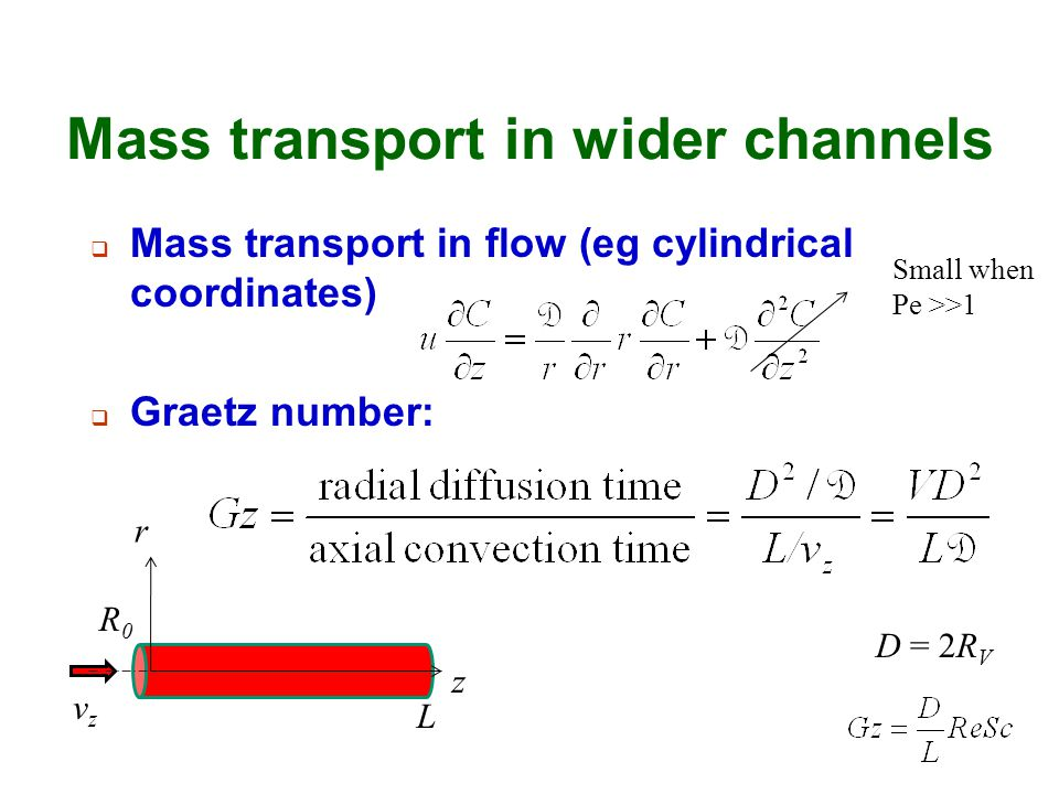 Mass transport in wider channels  Mass transport in flow (eg cylindrical coordinates)  Graetz number: r D = 2R V z L R0R0 vzvz Small when Pe >>1