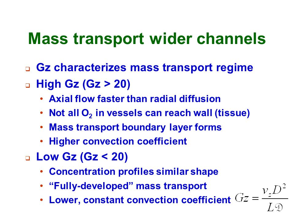 Mass transport wider channels  Gz characterizes mass transport regime  High Gz (Gz > 20) Axial flow faster than radial diffusion Not all O 2 in vess