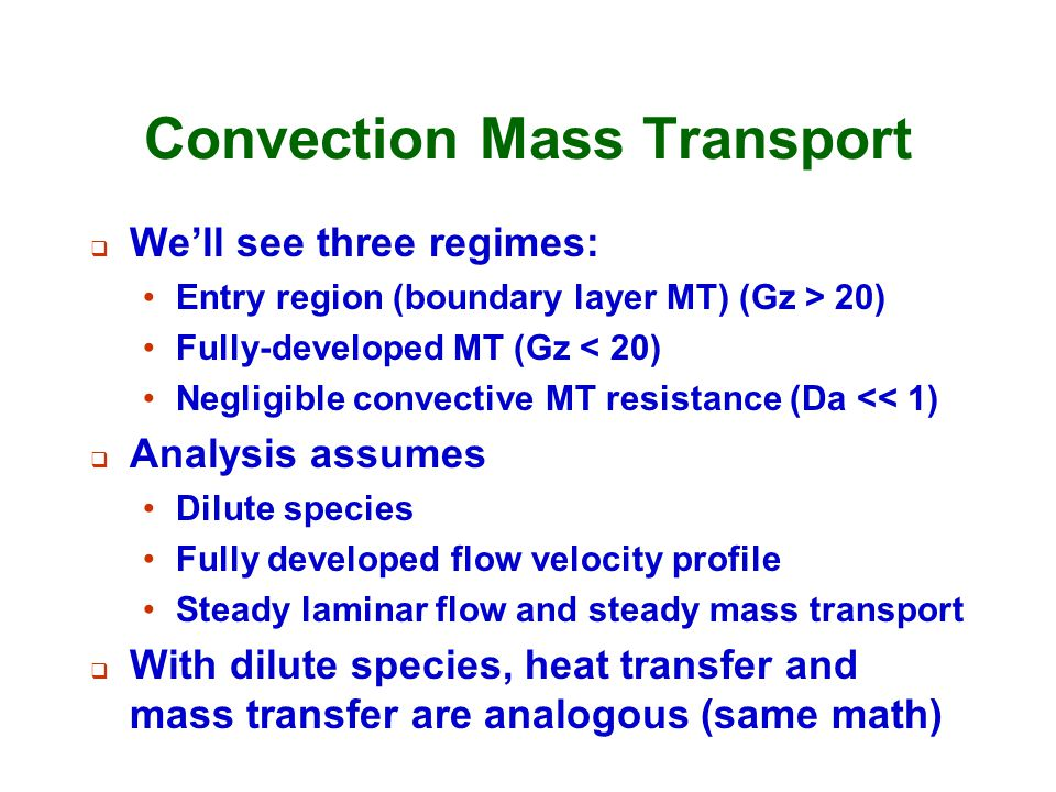 Convection Mass Transport  We'll see three regimes: Entry region (boundary layer MT) (Gz > 20) Fully-developed MT (Gz < 20) Negligible convective MT