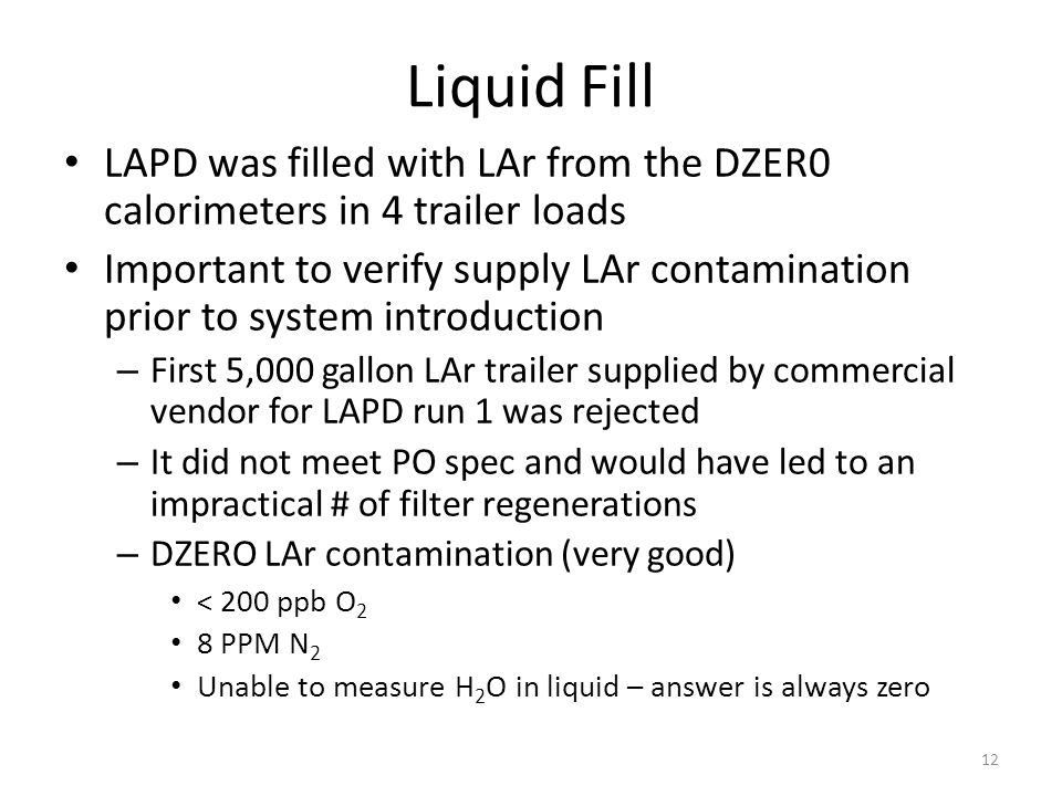Liquid Fill LAPD was filled with LAr from the DZER0 calorimeters in 4 trailer loads Important to verify supply LAr contamination prior to system introduction – First 5,000 gallon LAr trailer supplied by commercial vendor for LAPD run 1 was rejected – It did not meet PO spec and would have led to an impractical # of filter regenerations – DZERO LAr contamination (very good) < 200 ppb O 2 8 PPM N 2 Unable to measure H 2 O in liquid – answer is always zero 12