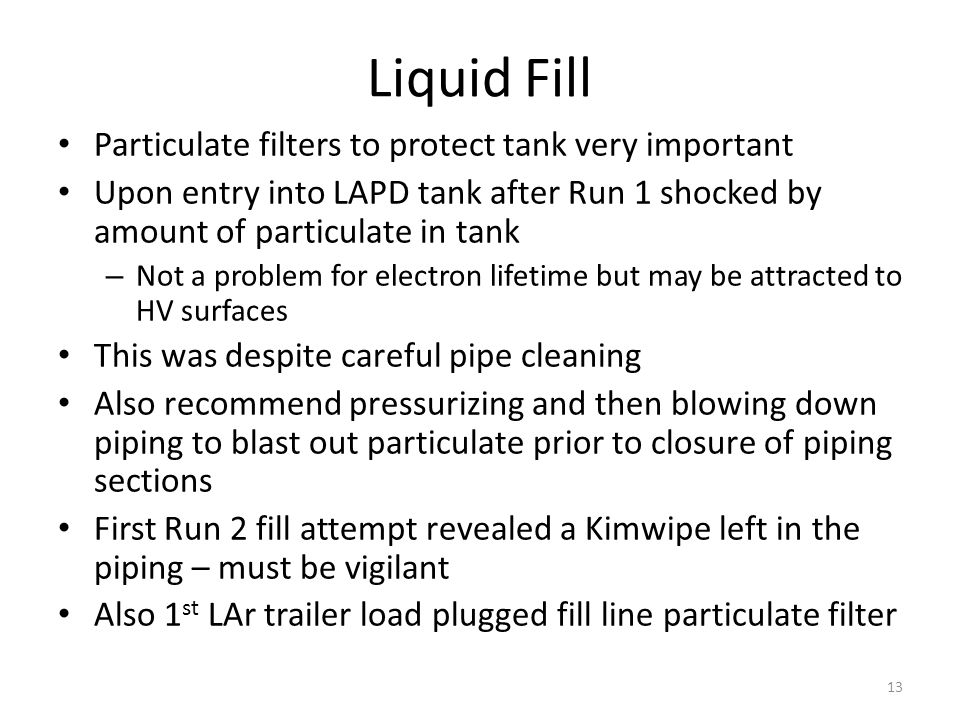 Liquid Fill Particulate filters to protect tank very important Upon entry into LAPD tank after Run 1 shocked by amount of particulate in tank – Not a problem for electron lifetime but may be attracted to HV surfaces This was despite careful pipe cleaning Also recommend pressurizing and then blowing down piping to blast out particulate prior to closure of piping sections First Run 2 fill attempt revealed a Kimwipe left in the piping – must be vigilant Also 1 st LAr trailer load plugged fill line particulate filter 13