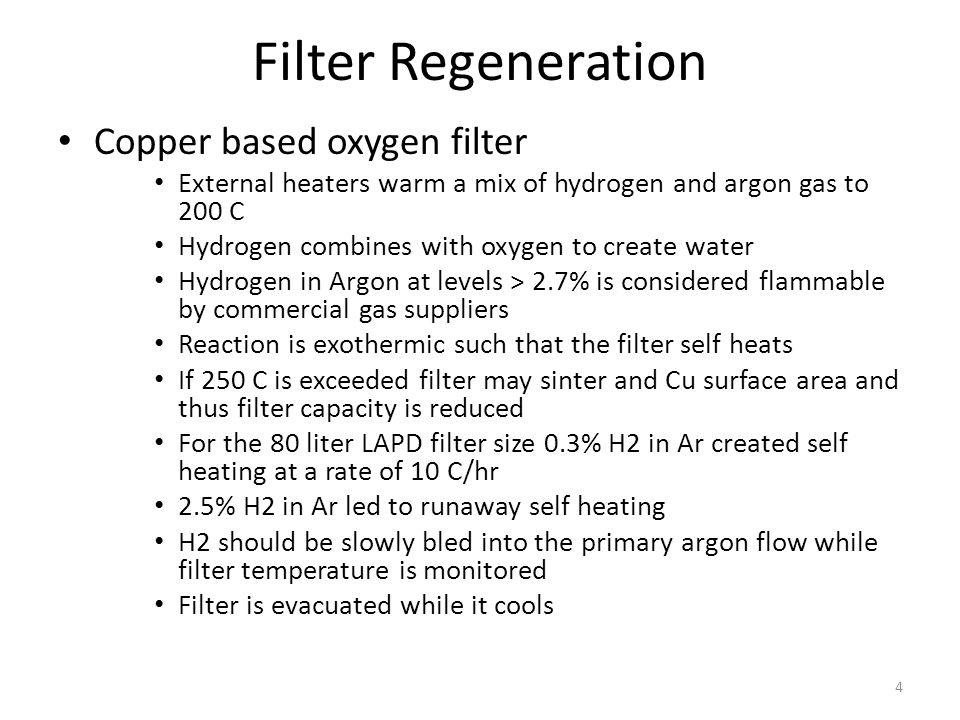 Filter Regeneration Copper based oxygen filter External heaters warm a mix of hydrogen and argon gas to 200 C Hydrogen combines with oxygen to create water Hydrogen in Argon at levels > 2.7% is considered flammable by commercial gas suppliers Reaction is exothermic such that the filter self heats If 250 C is exceeded filter may sinter and Cu surface area and thus filter capacity is reduced For the 80 liter LAPD filter size 0.3% H2 in Ar created self heating at a rate of 10 C/hr 2.5% H2 in Ar led to runaway self heating H2 should be slowly bled into the primary argon flow while filter temperature is monitored Filter is evacuated while it cools 4