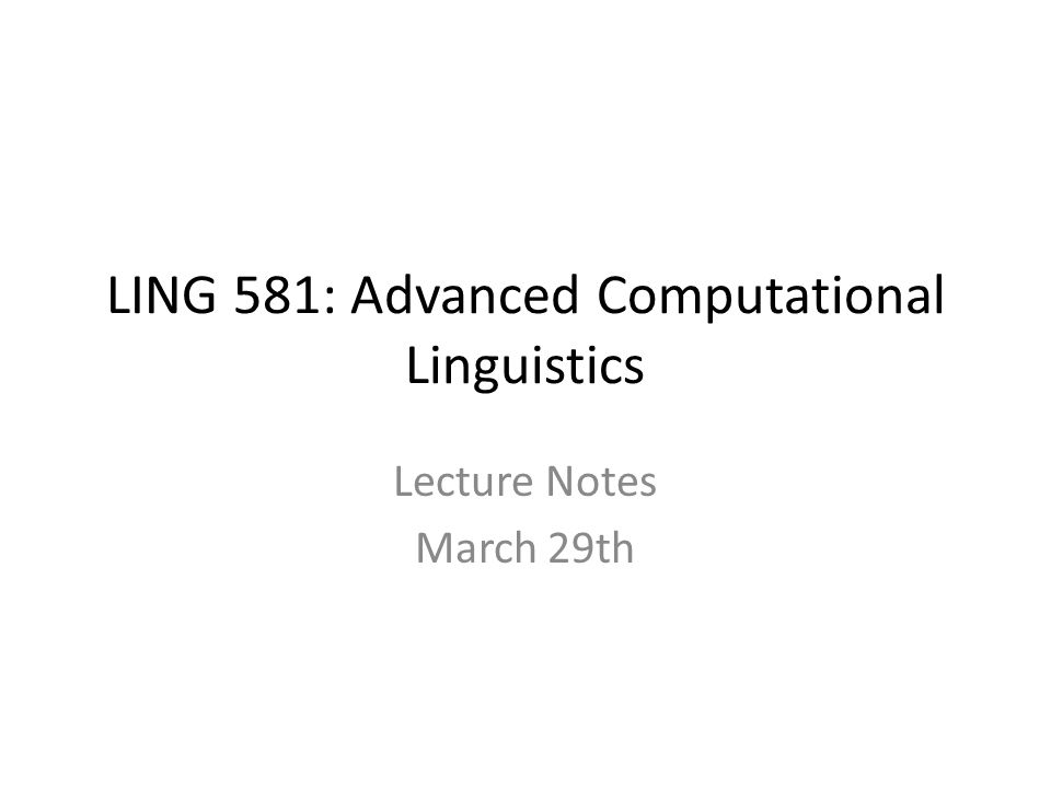 LING 581: Advanced Computational Linguistics Lecture Notes March 29th