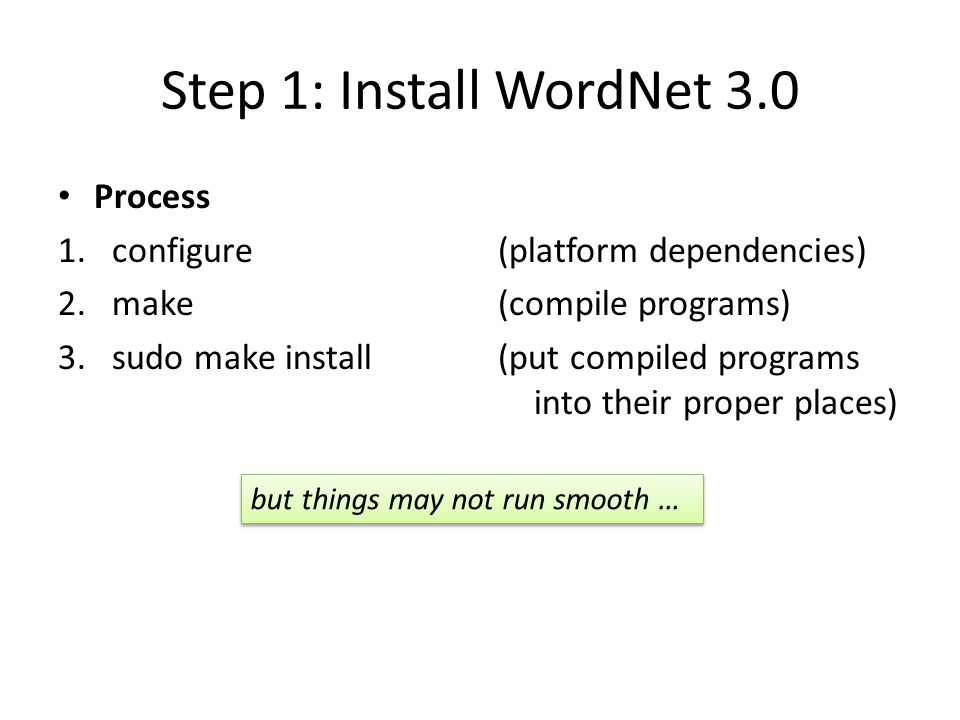 Step 1: Install WordNet 3.0 Process 1.configure 2.make 3.sudo make install (platform dependencies) (compile programs) (put compiled programs into thei