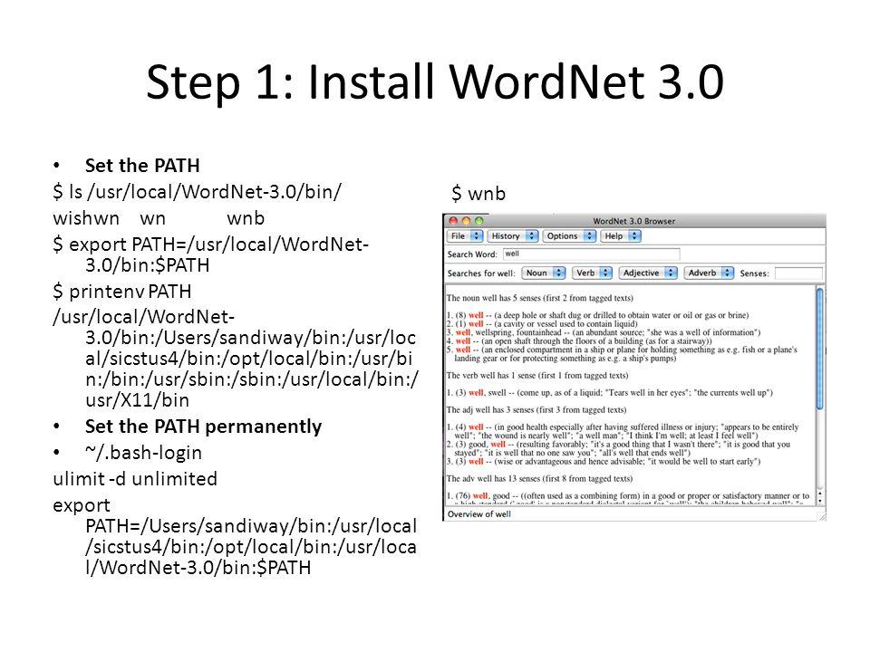 Step 1: Install WordNet 3.0 Set the PATH $ ls /usr/local/WordNet-3.0/bin/ wishwnwnwnb $ export PATH=/usr/local/WordNet- 3.0/bin:$PATH $ printenv PATH /usr/local/WordNet- 3.0/bin:/Users/sandiway/bin:/usr/loc al/sicstus4/bin:/opt/local/bin:/usr/bi n:/bin:/usr/sbin:/sbin:/usr/local/bin:/ usr/X11/bin Set the PATH permanently ~/.bash-login ulimit -d unlimited export PATH=/Users/sandiway/bin:/usr/local /sicstus4/bin:/opt/local/bin:/usr/loca l/WordNet-3.0/bin:$PATH $ wnb