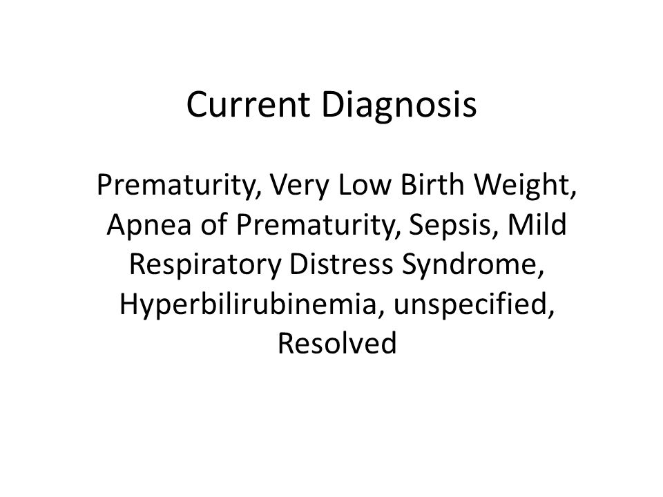 Current Diagnosis Prematurity, Very Low Birth Weight, Apnea of Prematurity, Sepsis, Mild Respiratory Distress Syndrome, Hyperbilirubinemia, unspecifie