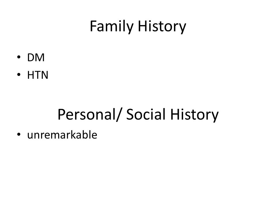Family History DM HTN Personal/ Social History unremarkable