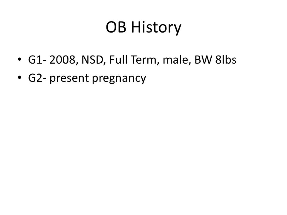 OB History G1- 2008, NSD, Full Term, male, BW 8lbs G2- present pregnancy