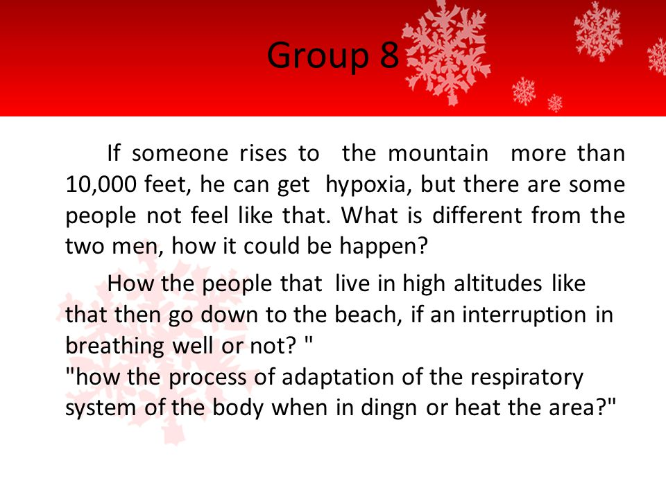 Group 8 If someone rises to the mountain more than 10,000 feet, he can get hypoxia, but there are some people not feel like that.