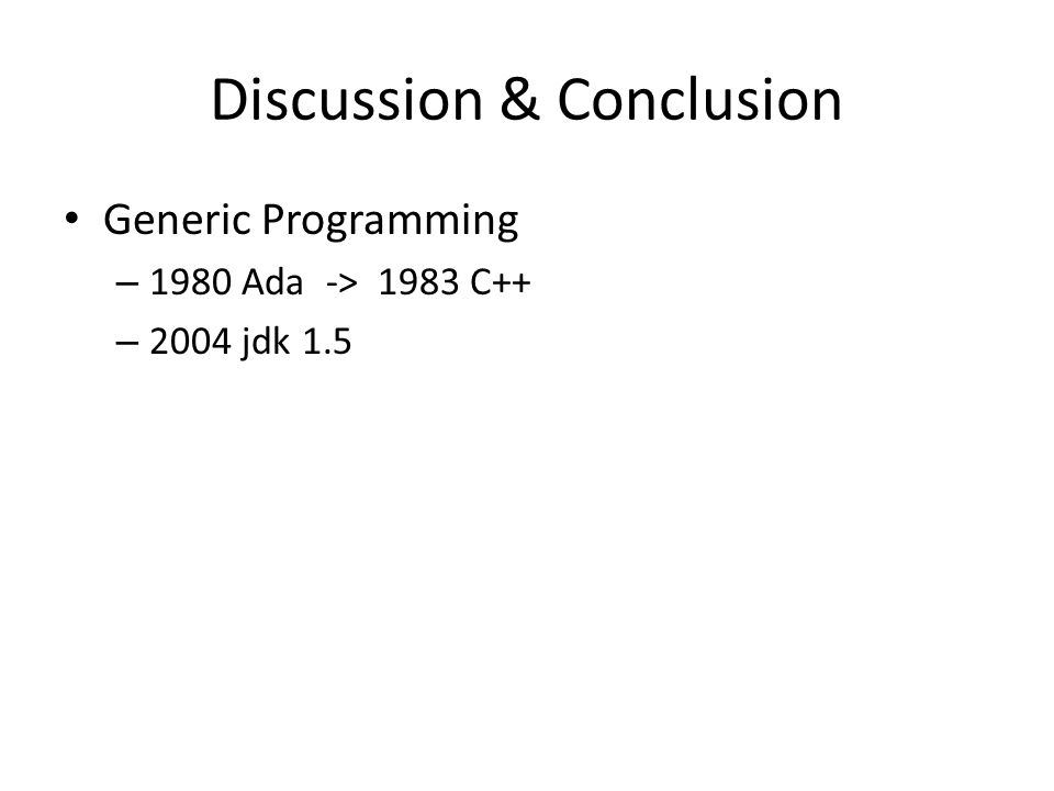 Discussion & Conclusion Generic Programming – 1980 Ada -> 1983 C++ – 2004 jdk 1.5