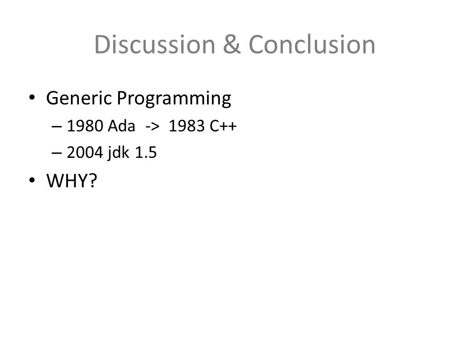 Discussion & Conclusion Generic Programming – 1980 Ada -> 1983 C++ – 2004 jdk 1.5 WHY?