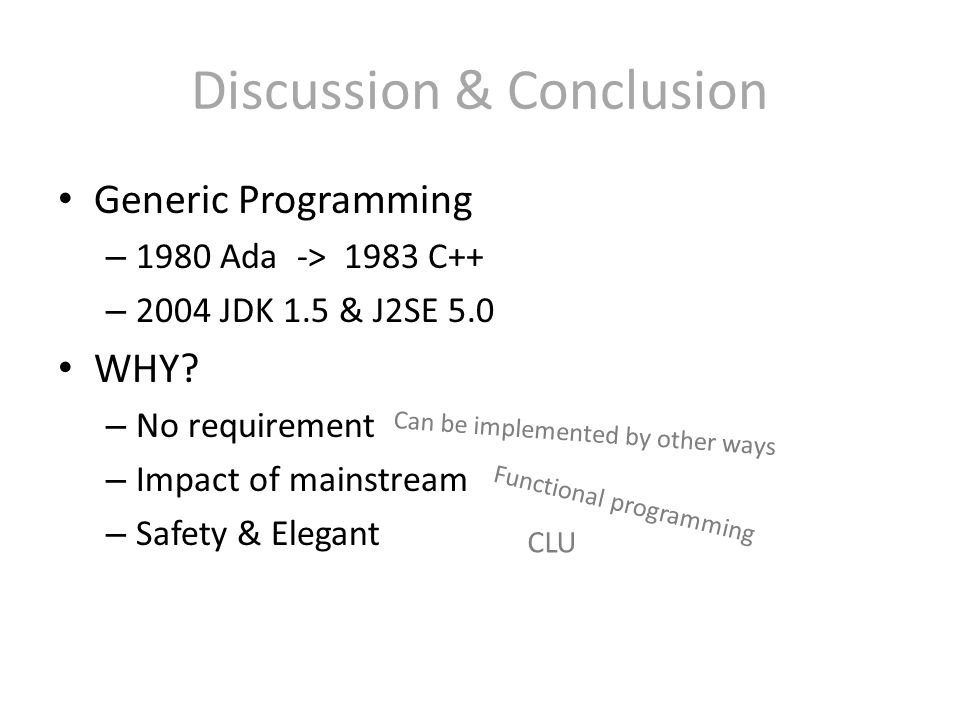 Discussion & Conclusion Generic Programming – 1980 Ada -> 1983 C++ – 2004 JDK 1.5 & J2SE 5.0 WHY? – No requirement – Impact of mainstream – Safety & E