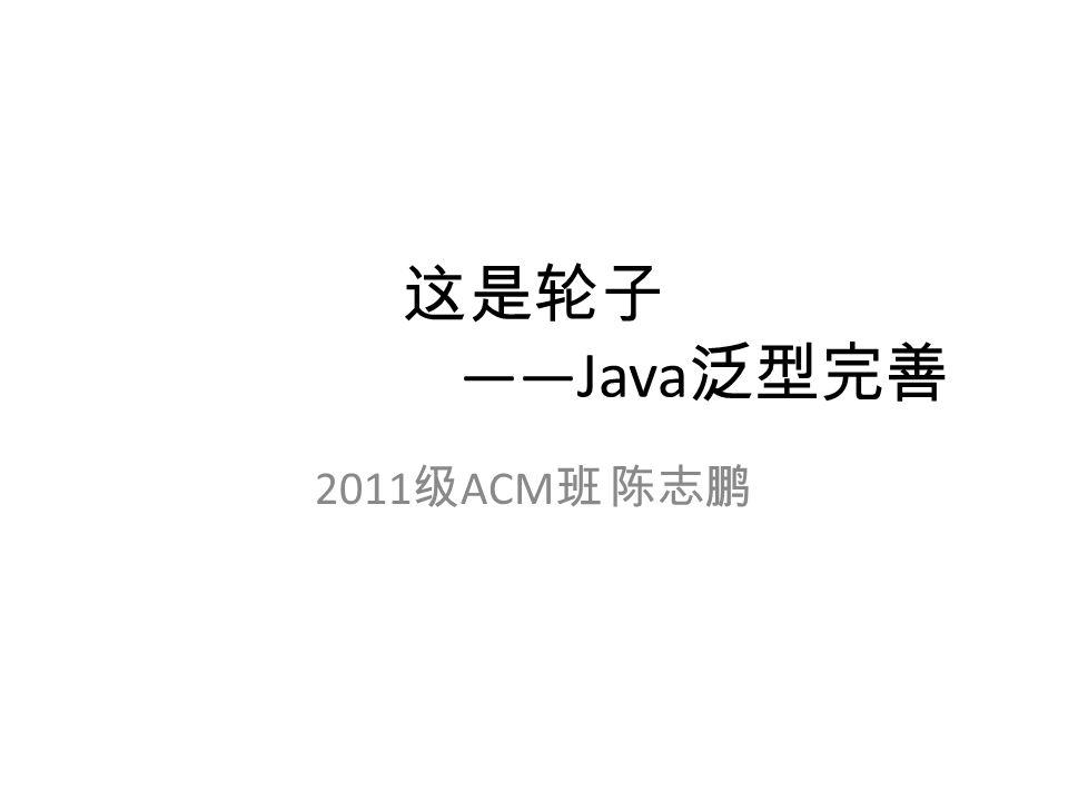 这是轮子 ——Java 泛型完善 2011 级 ACM 班 陈志鹏