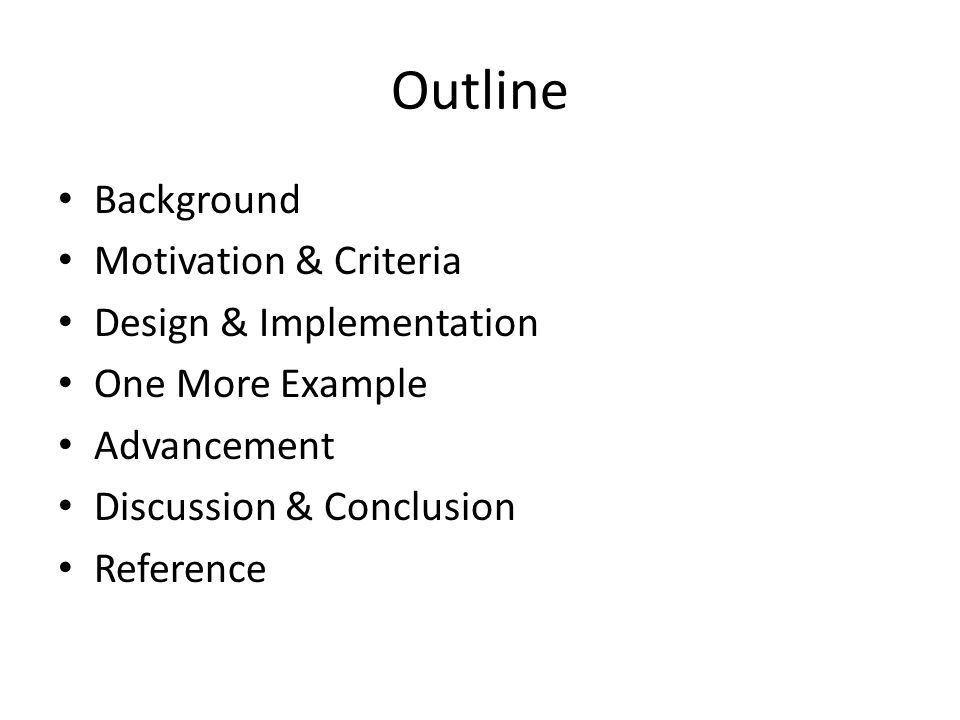 Outline Background Motivation & Criteria Design & Implementation One More Example Advancement Discussion & Conclusion Reference