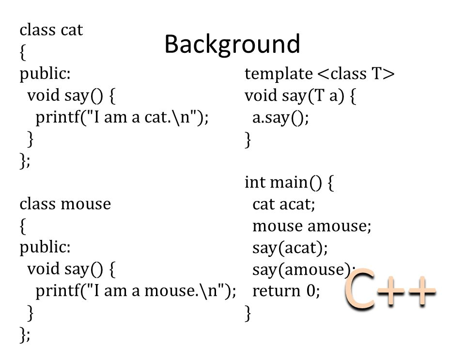 class cat { public: void say() { printf( I am a cat.\n ); } }; class mouse { public: void say() { printf( I am a mouse.\n ); } }; Background template void say(T a) { a.say(); } int main() { cat acat; mouse amouse; say(acat); say(amouse); return 0; } C++