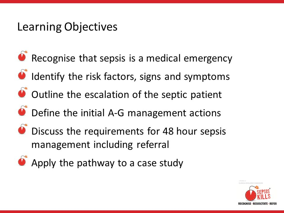 Learning Objectives Recognise that sepsis is a medical emergency Identify the risk factors, signs and symptoms Outline the escalation of the septic pa