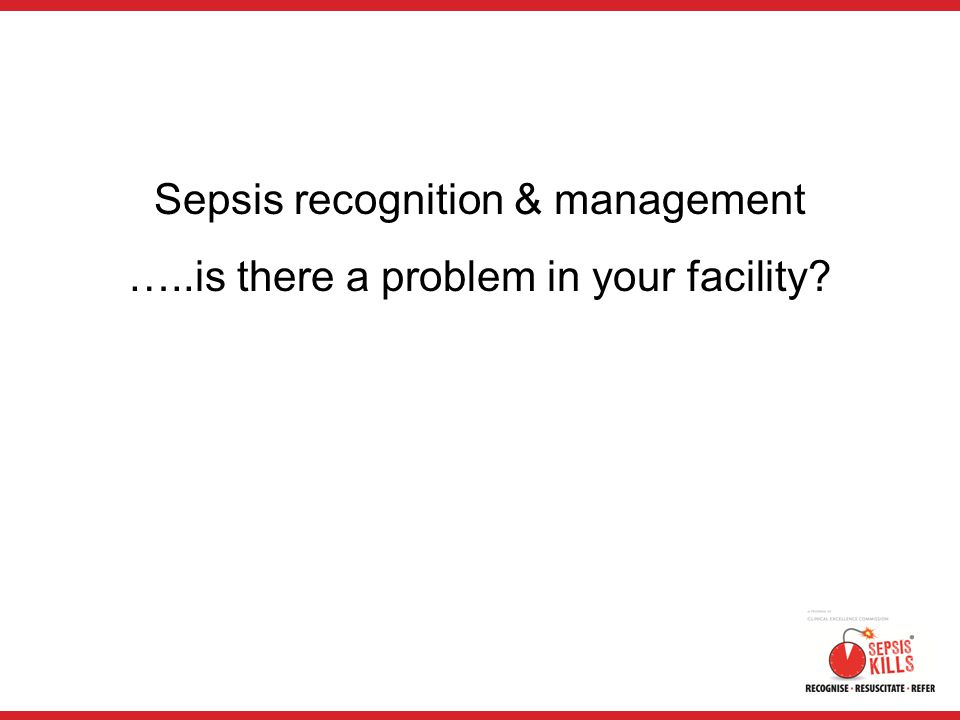 Sepsis recognition & management …..is there a problem in your facility?