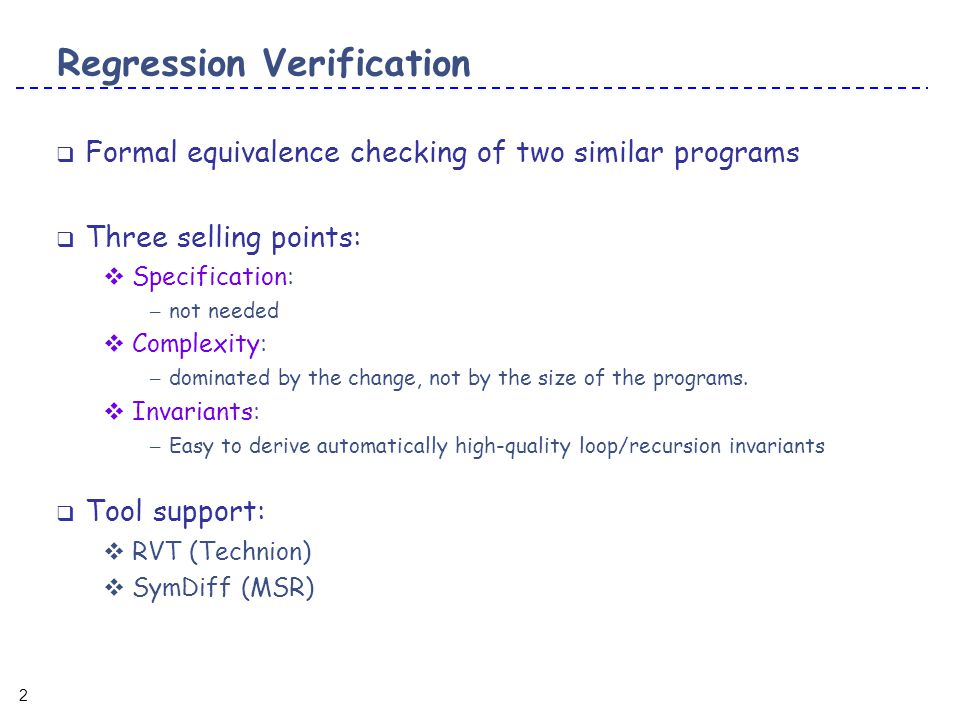 3 3 Possible applications of regression verification  Understand how changes propagate through the API  Validate refactoring  Semantic Impact Analysis  Generic Translation Validation  Proving Determinism  P is equivalent to itself, P is deterministic  many more…