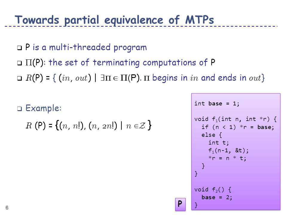6 6 Towards partial equivalence of MTPs  P is a multi-threaded program   (P): the set of terminating computations of P  R (P) = { ( in, out ) | ∃  ∈  (P ).