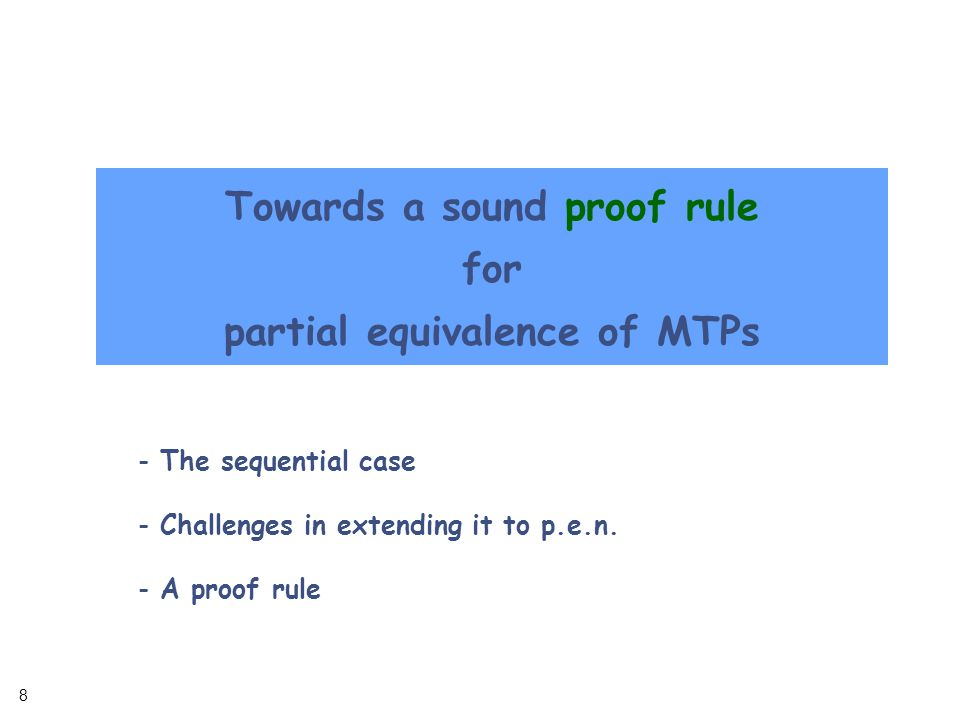 8 8 Towards a sound proof rule for partial equivalence of MTPs - The sequential case - Challenges in extending it to p.e.n.