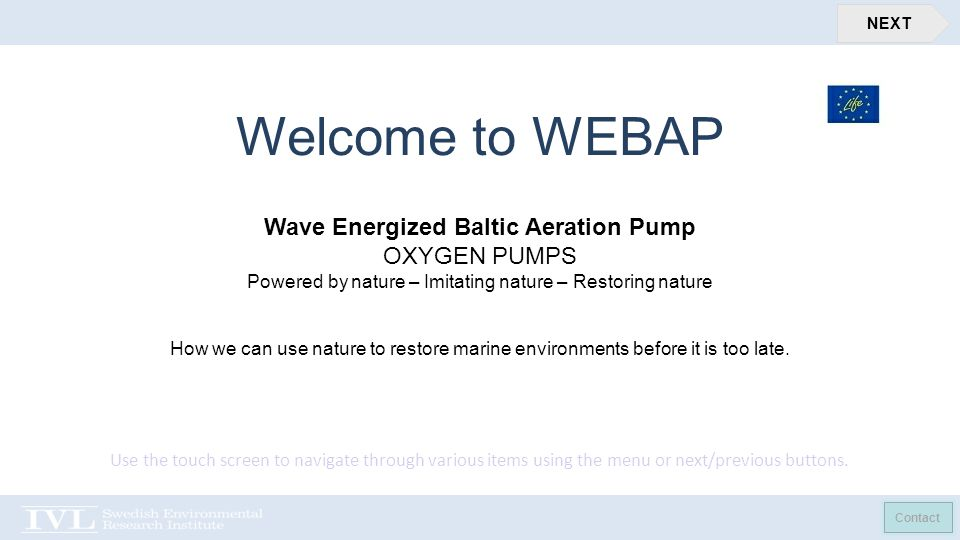 Contact NEXT Welcome to WEBAP Wave Energized Baltic Aeration Pump OXYGEN PUMPS Powered by nature – Imitating nature – Restoring nature How we can use nature to restore marine environments before it is too late.
