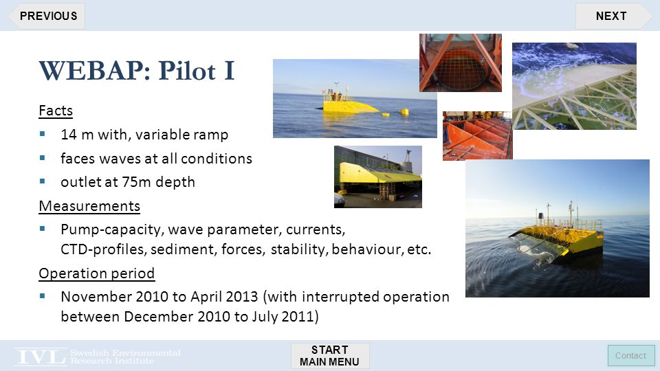 START MAIN MENU Contact NEXTPREVIOUS WEBAP: Pilot I Facts  14 m with, variable ramp  faces waves at all conditions  outlet at 75m depth Measurements  Pump-capacity, wave parameter, currents, CTD-profiles, sediment, forces, stability, behaviour, etc.