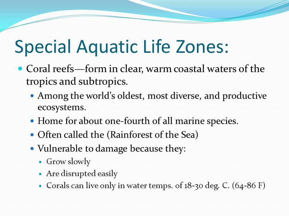 Special Aquatic Life Zones: Coral reefs—form in clear, warm coastal waters of the tropics and subtropics.