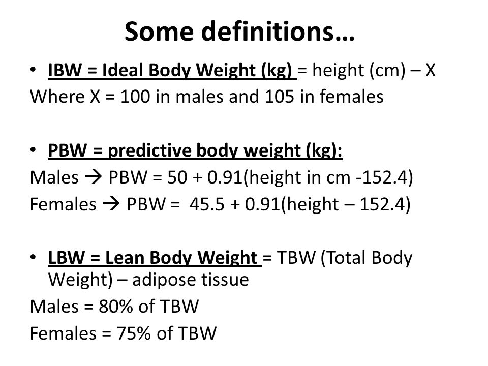 Some definitions… IBW = Ideal Body Weight (kg) = height (cm) – X Where X = 100 in males and 105 in females PBW = predictive body weight (kg): Males  PBW = 50 + 0.91(height in cm -152.4) Females  PBW = 45.5 + 0.91(height – 152.4) LBW = Lean Body Weight = TBW (Total Body Weight) – adipose tissue Males = 80% of TBW Females = 75% of TBW