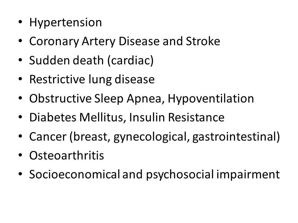 Hypertension Coronary Artery Disease and Stroke Sudden death (cardiac) Restrictive lung disease Obstructive Sleep Apnea, Hypoventilation Diabetes Mellitus, Insulin Resistance Cancer (breast, gynecological, gastrointestinal) Osteoarthritis Socioeconomical and psychosocial impairment