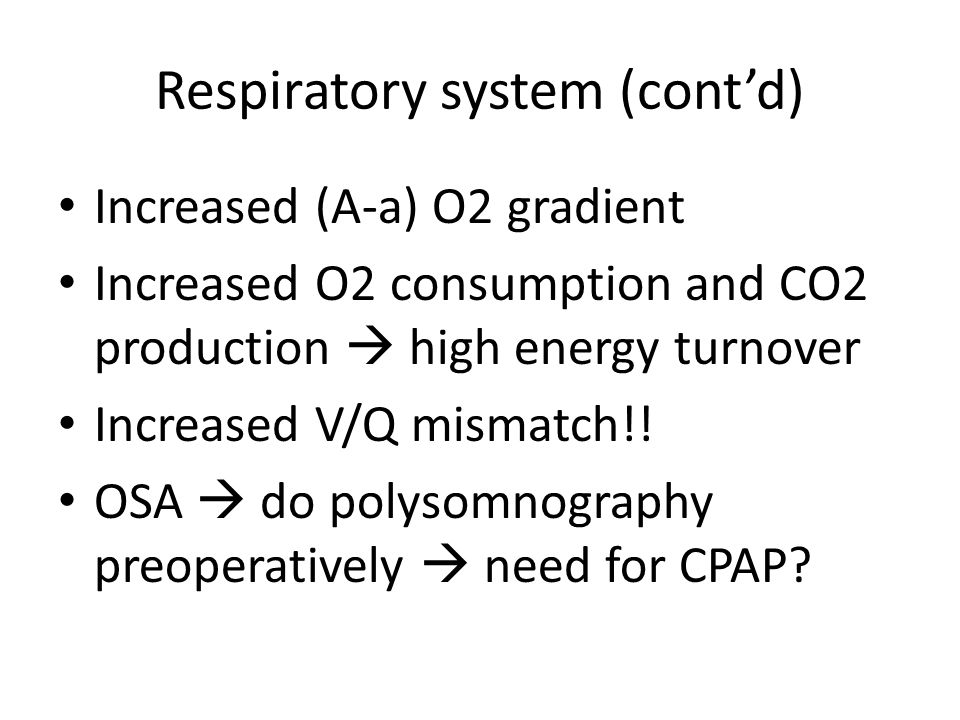 Respiratory system (cont'd) Increased (A-a) O2 gradient Increased O2 consumption and CO2 production  high energy turnover Increased V/Q mismatch!.