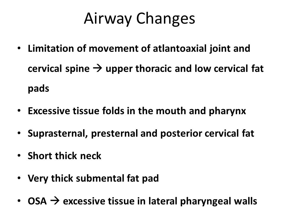 Airway Changes Limitation of movement of atlantoaxial joint and cervical spine  upper thoracic and low cervical fat pads Excessive tissue folds in the mouth and pharynx Suprasternal, presternal and posterior cervical fat Short thick neck Very thick submental fat pad OSA  excessive tissue in lateral pharyngeal walls