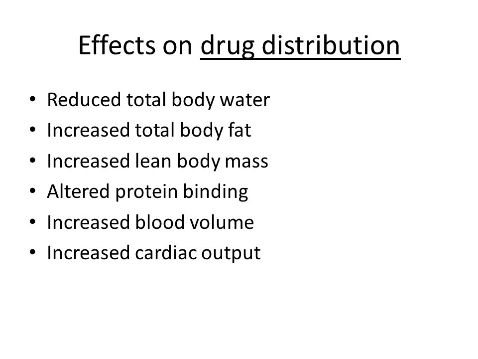 Effects on drug distribution Reduced total body water Increased total body fat Increased lean body mass Altered protein binding Increased blood volume Increased cardiac output
