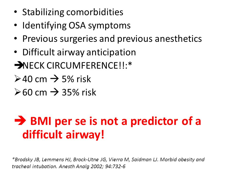 Stabilizing comorbidities Identifying OSA symptoms Previous surgeries and previous anesthetics Difficult airway anticipation  NECK CIRCUMFERENCE!!:*  40 cm  5% risk  60 cm  35% risk  BMI per se is not a predictor of a difficult airway.