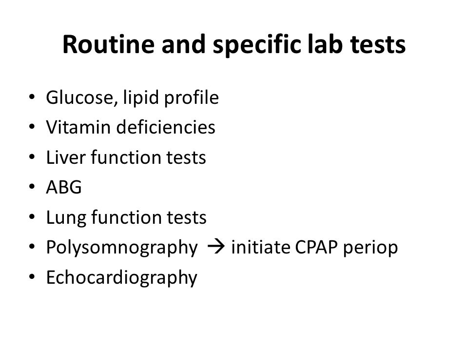 Routine and specific lab tests Glucose, lipid profile Vitamin deficiencies Liver function tests ABG Lung function tests Polysomnography  initiate CPAP periop Echocardiography