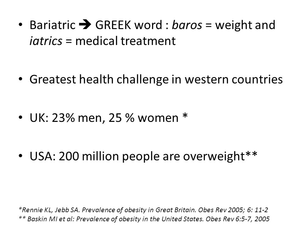 Bariatric  GREEK word : baros = weight and iatrics = medical treatment Greatest health challenge in western countries UK: 23% men, 25 % women * USA: 200 million people are overweight** *Rennie KL, Jebb SA.