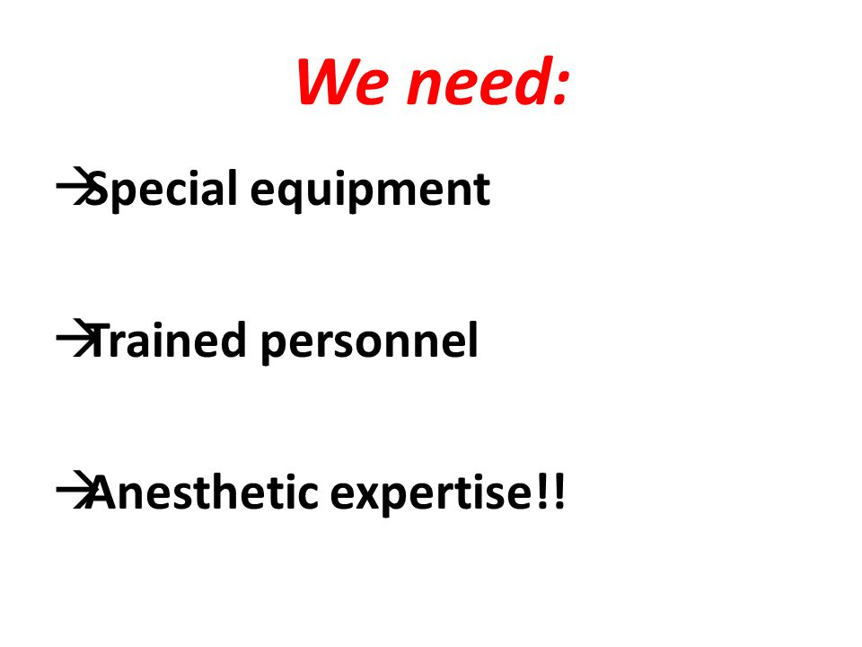 We need:  Special equipment  Trained personnel  Anesthetic expertise!!