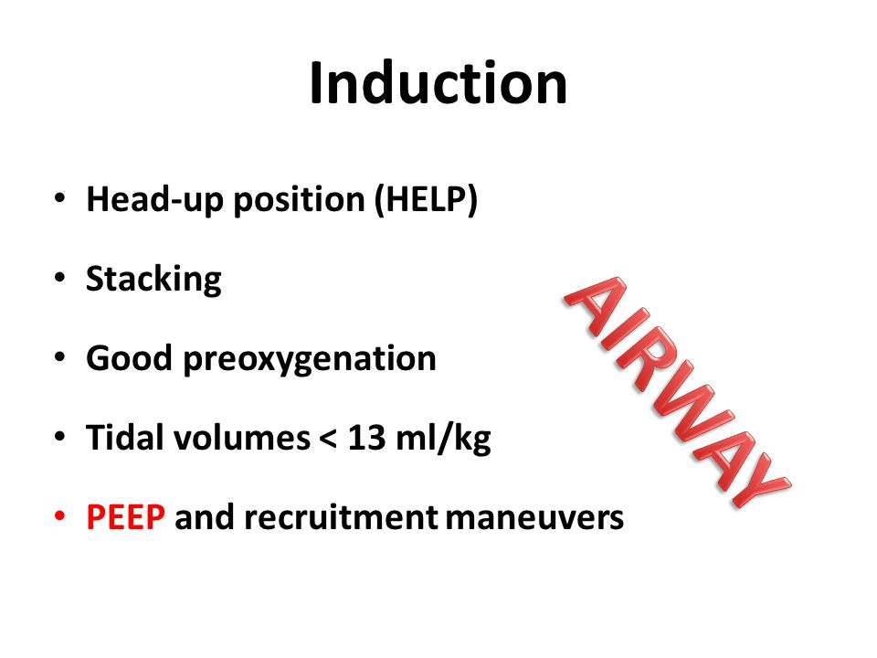 Induction Head-up position (HELP) Stacking Good preoxygenation Tidal volumes < 13 ml/kg PEEP and recruitment maneuvers