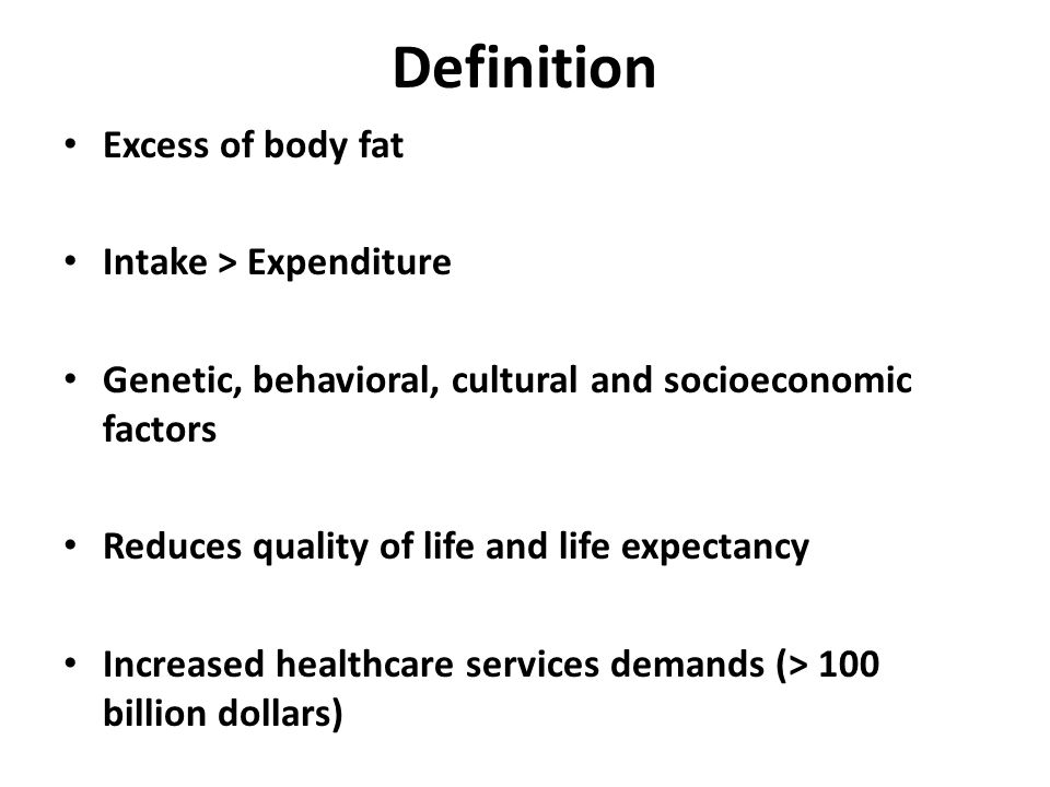 Definition Excess of body fat Intake > Expenditure Genetic, behavioral, cultural and socioeconomic factors Reduces quality of life and life expectancy Increased healthcare services demands (> 100 billion dollars)