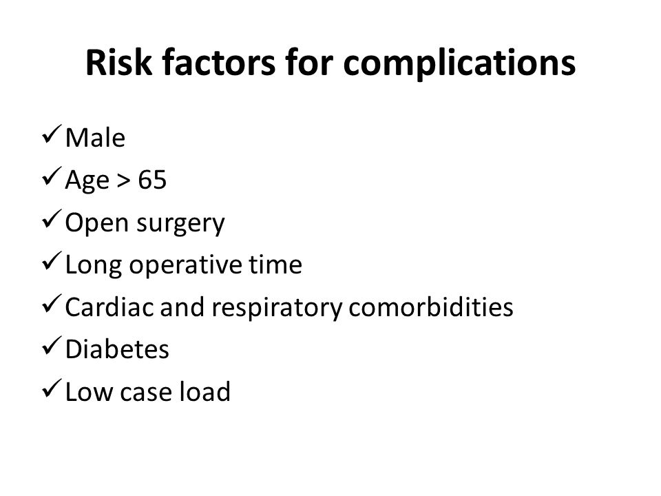 Risk factors for complications Male Age > 65 Open surgery Long operative time Cardiac and respiratory comorbidities Diabetes Low case load