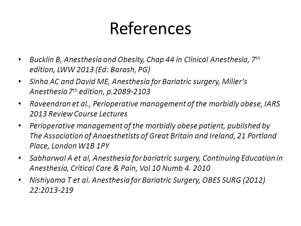 References Bucklin B, Anesthesia and Obesity, Chap 44 in Clinical Anesthesia, 7 th edition, LWW 2013 (Ed: Barash, PG) Sinha AC and David ME, Anesthesia for Bariatric surgery, Miller's Anesthesia 7 th edition, p.2089-2103 Raveendran et al., Perioperative management of the morbidly obese, IARS 2013 Review Course Lectures Perioperative management of the morbidly obese patient, published by The Association of Anaesthetists of Great Britain and Ireland, 21 Portland Place, London W1B 1PY Sabharwal A et al, Anesthesia for bariatric surgery, Continuing Education in Anesthesia, Critical Care & Pain, Vol 10 Numb 4.