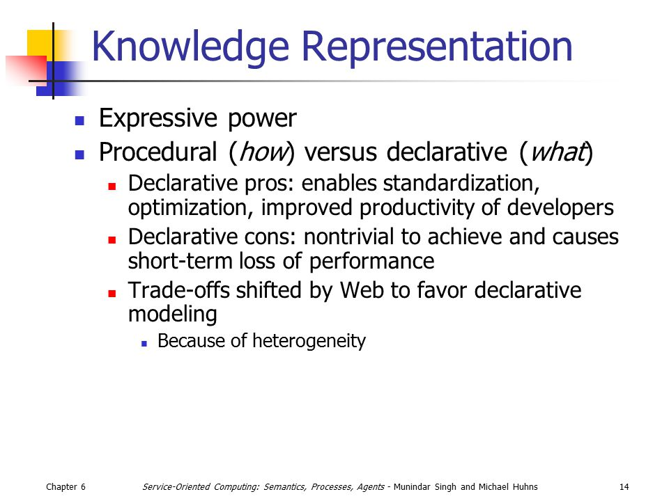 Chapter 614Service-Oriented Computing: Semantics, Processes, Agents - Munindar Singh and Michael Huhns Knowledge Representation Expressive power Procedural (how) versus declarative (what) Declarative pros: enables standardization, optimization, improved productivity of developers Declarative cons: nontrivial to achieve and causes short-term loss of performance Trade-offs shifted by Web to favor declarative modeling Because of heterogeneity