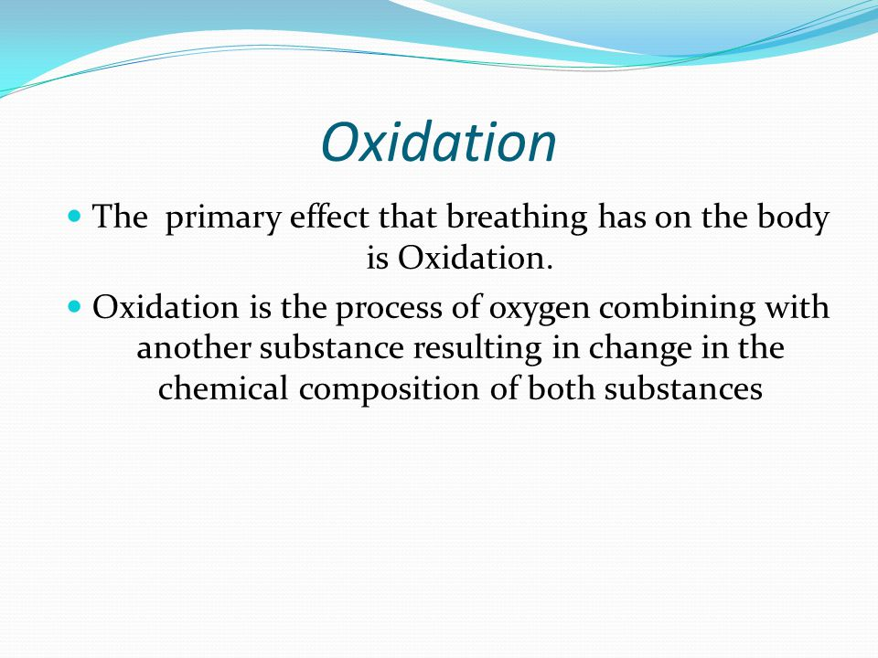 Oxidation The primary effect that breathing has on the body is Oxidation. Oxidation is the process of oxygen combining with another substance resultin