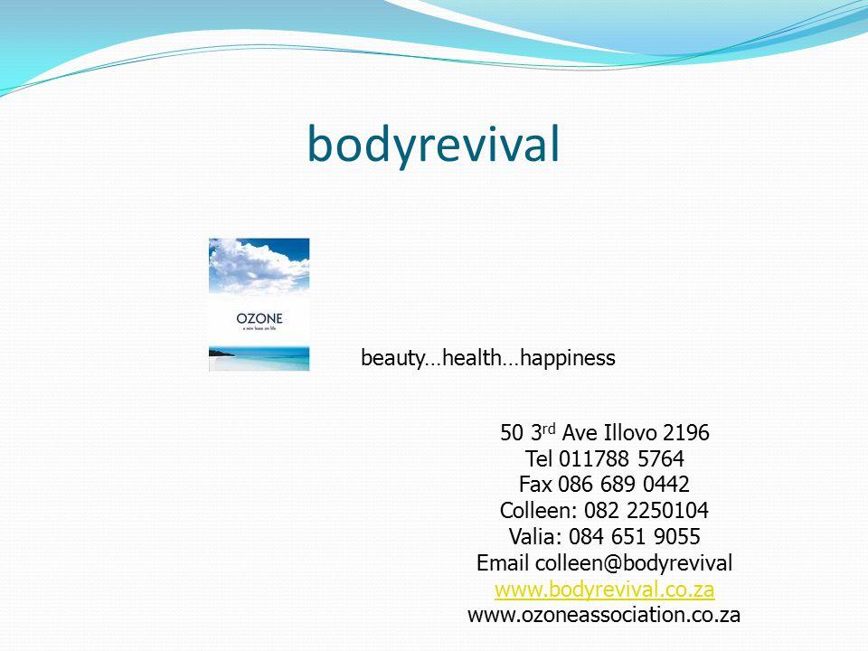 bodyrevival beauty…health…happiness 50 3 rd Ave Illovo 2196 Tel 011788 5764 Fax 086 689 0442 Colleen: 082 2250104 Valia: 084 651 9055 Email colleen@bodyrevival www.bodyrevival.co.za www.ozoneassociation.co.za