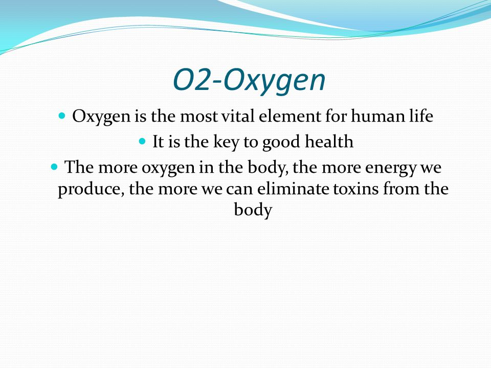 O2-Oxygen Oxygen is the most vital element for human life It is the key to good health The more oxygen in the body, the more energy we produce, the more we can eliminate toxins from the body