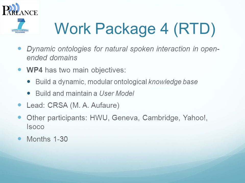 Work Package 4 (RTD) Dynamic ontologies for natural spoken interaction in open- ended domains WP4 has two main objectives: Build a dynamic, modular ontological knowledge base Build and maintain a User Model Lead: CRSA (M.