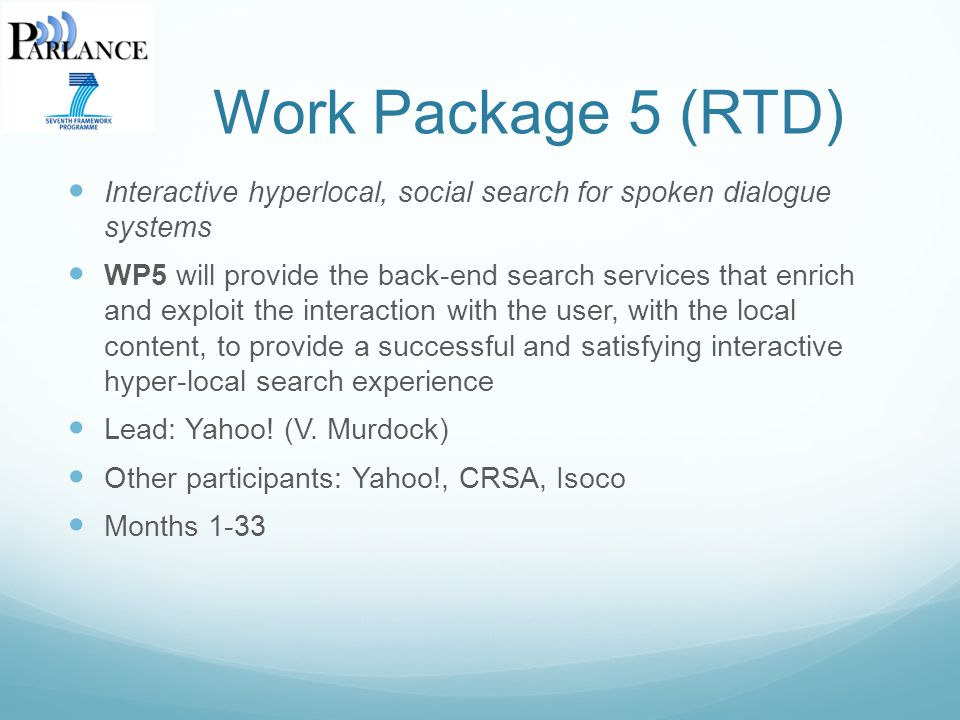 Work Package 5 (RTD) Interactive hyperlocal, social search for spoken dialogue systems WP5 will provide the back-end search services that enrich and exploit the interaction with the user, with the local content, to provide a successful and satisfying interactive hyper-local search experience Lead: Yahoo.