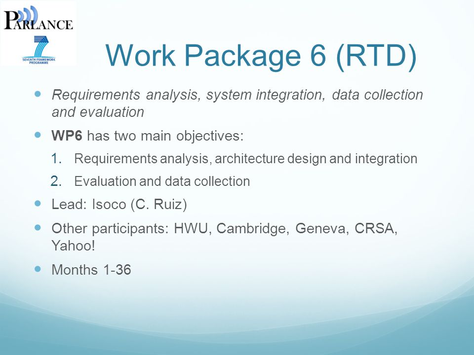 Work Package 6 (RTD) Requirements analysis, system integration, data collection and evaluation WP6 has two main objectives: 1.